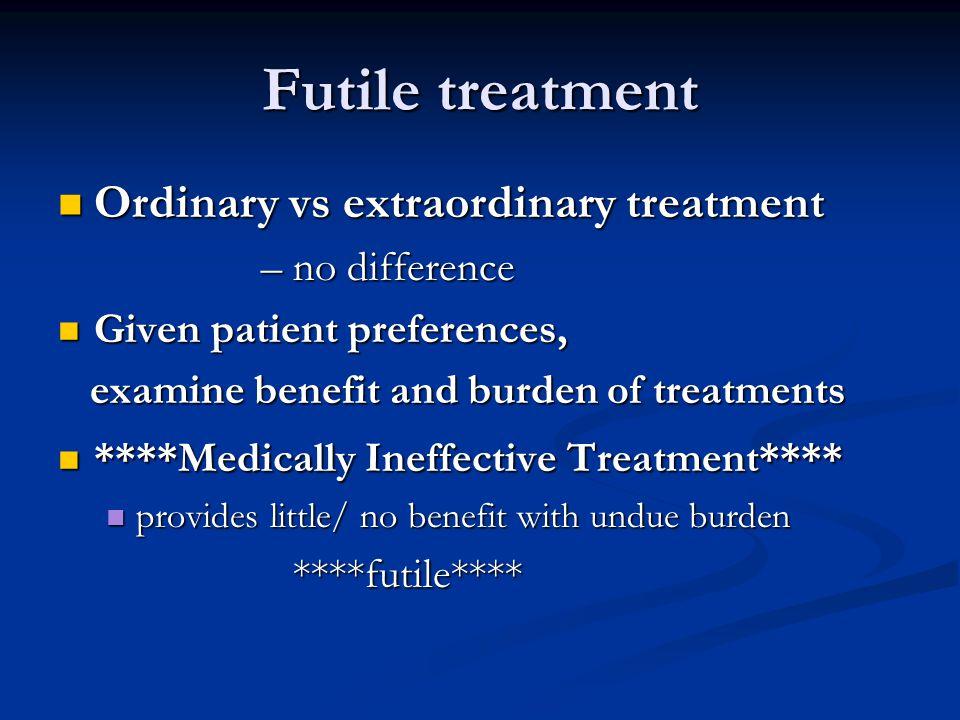 Futile treatment Ordinary vs extraordinary treatment Ordinary vs extraordinary treatment – no difference – no difference Given patient preferences, Gi