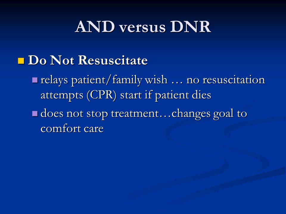 AND versus DNR Do Not Resuscitate Do Not Resuscitate relays patient/family wish … no resuscitation attempts (CPR) start if patient dies relays patient