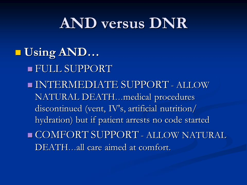 AND versus DNR Using AND… Using AND… FULL SUPPORT FULL SUPPORT INTERMEDIATE SUPPORT - ALLOW NATURAL DEATH … medical procedures discontinued (vent, IV'