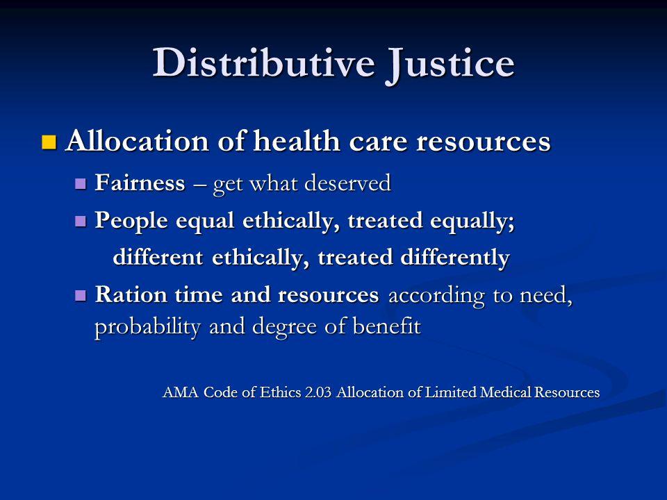 Distributive Justice Allocation of health care resources Allocation of health care resources Fairness – get what deserved Fairness – get what deserved