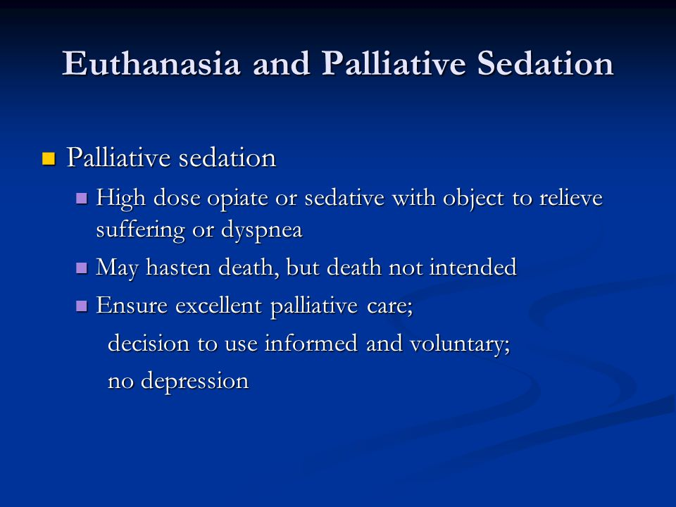 Euthanasia and Palliative Sedation Palliative sedation Palliative sedation High dose opiate or sedative with object to relieve suffering or dyspnea Hi