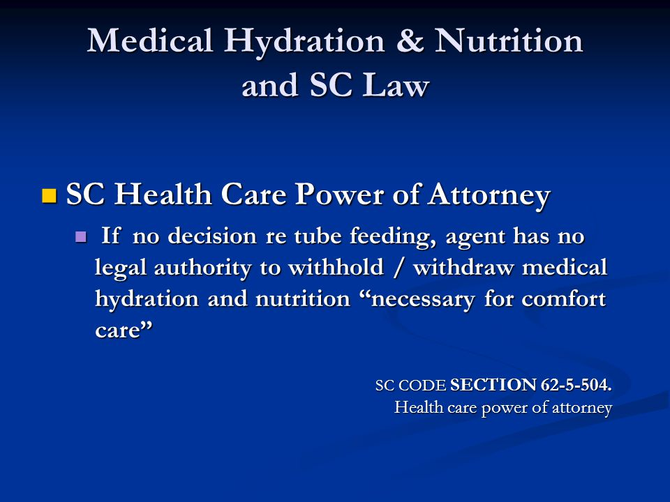 Medical Hydration & Nutrition and SC Law SC Health Care Power of Attorney SC Health Care Power of Attorney If no decision re tube feeding, agent has n