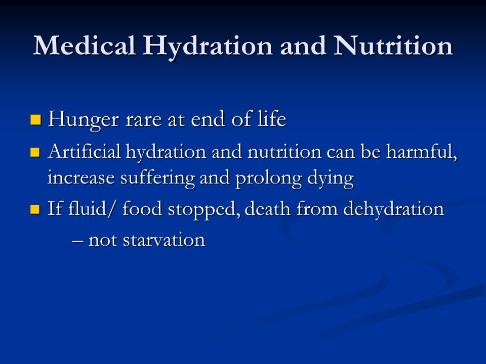 Medical Hydration and Nutrition Hunger rare at end of life Hunger rare at end of life Artificial hydration and nutrition can be harmful, increase suff