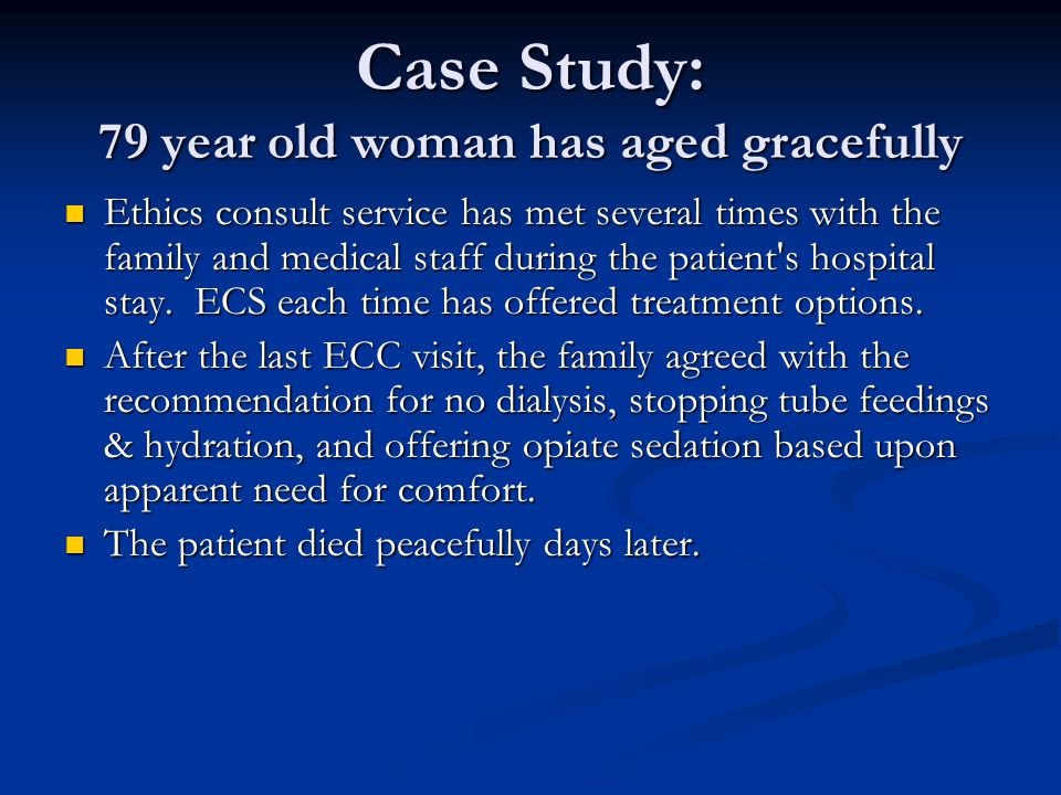 Case Study: 79 year old woman has aged gracefully Ethics consult service has met several times with the family and medical staff during the patient's