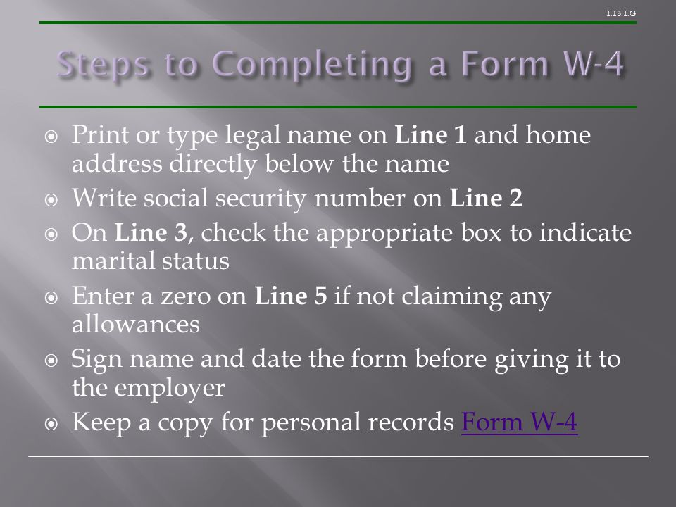 1.13.1.G  Print or type legal name on Line 1 and home address directly below the name  Write social security number on Line 2  On Line 3, check the appropriate box to indicate marital status  Enter a zero on Line 5 if not claiming any allowances  Sign name and date the form before giving it to the employer  Keep a copy for personal records Form W-4Form W-4