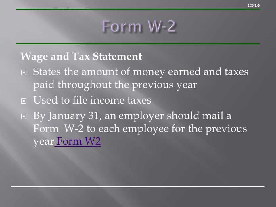 1.13.1.G Wage and Tax Statement  States the amount of money earned and taxes paid throughout the previous year  Used to file income taxes  By January 31, an employer should mail a Form W-2 to each employee for the previous year Form W2 Form W2
