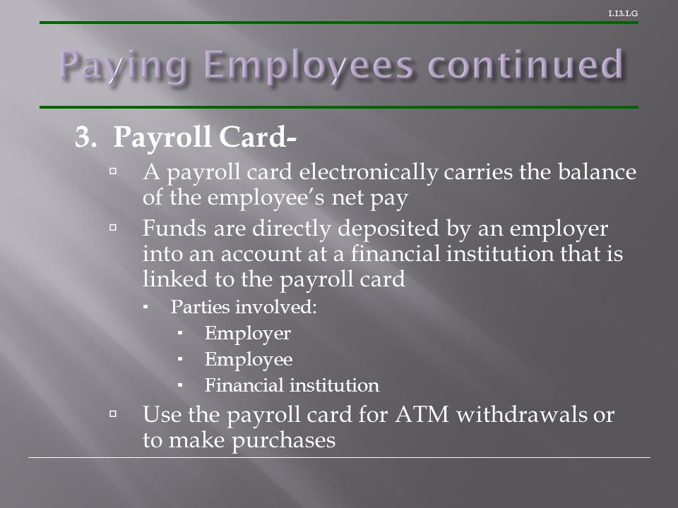 1.13.1.G 3. Payroll Card-  A payroll card electronically carries the balance of the employee's net pay  Funds are directly deposited by an employer