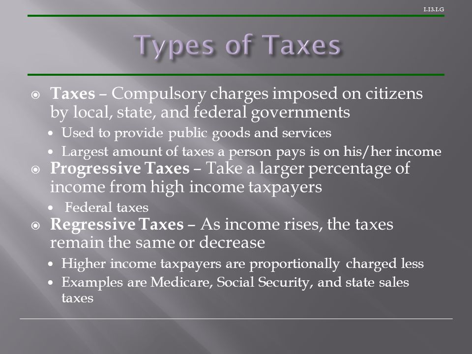 1.13.1.G  Taxes – Compulsory charges imposed on citizens by local, state, and federal governments Used to provide public goods and services Largest amount of taxes a person pays is on his/her income  Progressive Taxes – Take a larger percentage of income from high income taxpayers Federal taxes  Regressive Taxes – As income rises, the taxes remain the same or decrease Higher income taxpayers are proportionally charged less Examples are Medicare, Social Security, and state sales taxes