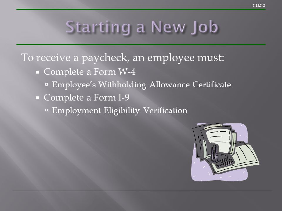 1.13.1.G To receive a paycheck, an employee must:  Complete a Form W-4  Employee's Withholding Allowance Certificate  Complete a Form I-9  Employm