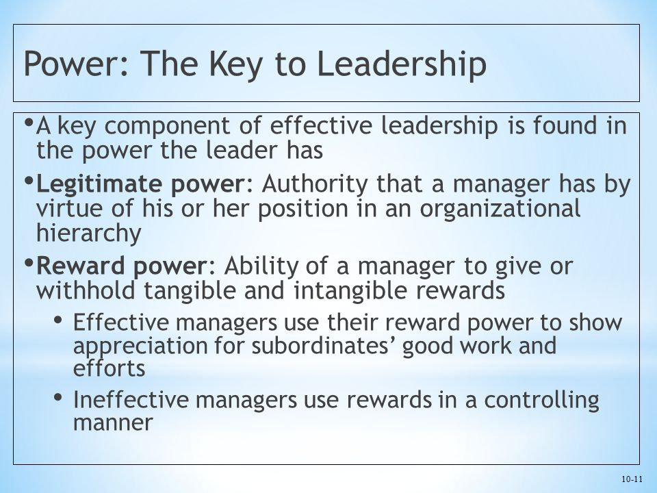 10-11 Power: The Key to Leadership A key component of effective leadership is found in the power the leader has Legitimate power: Authority that a man