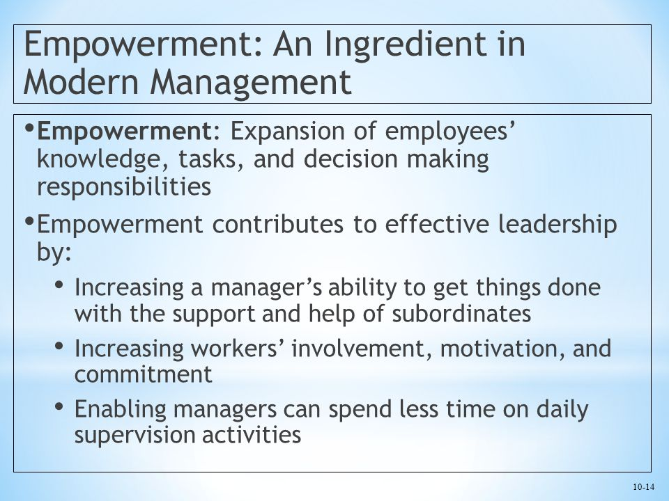 10-14 Empowerment: An Ingredient in Modern Management Empowerment: Expansion of employees' knowledge, tasks, and decision making responsibilities Empo