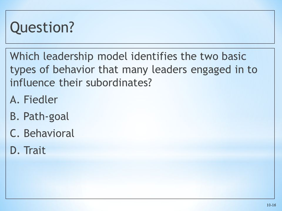 10-16 Question? Which leadership model identifies the two basic types of behavior that many leaders engaged in to influence their subordinates? A. Fie