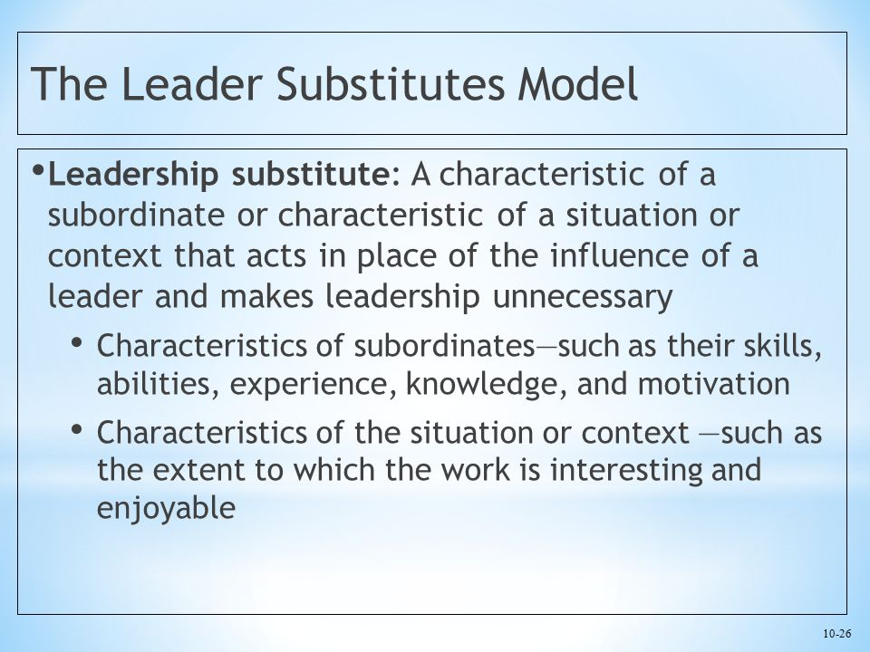 10-26 The Leader Substitutes Model Leadership substitute: A characteristic of a subordinate or characteristic of a situation or context that acts in p