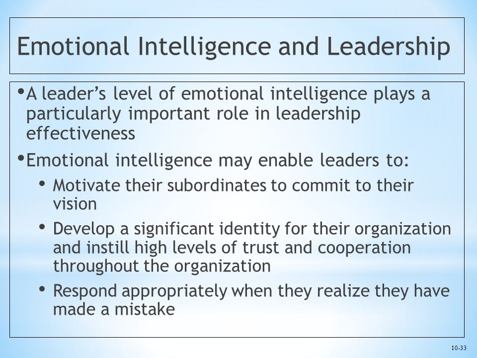10-33 Emotional Intelligence and Leadership A leader's level of emotional intelligence plays a particularly important role in leadership effectiveness