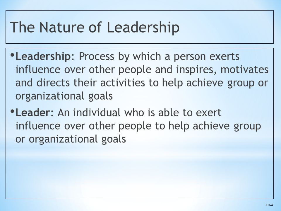 10-5 The Nature of Leadership Personal leadership style Specific ways in which a manager chooses to influence others Shapes the way that manager approaches the other tasks of management Challenge is for managers at all levels to develop an effective personal management style Leaders look to the future, chart the course for the organization, and attract, retain, motivate, inspire, and develop relationships with employees