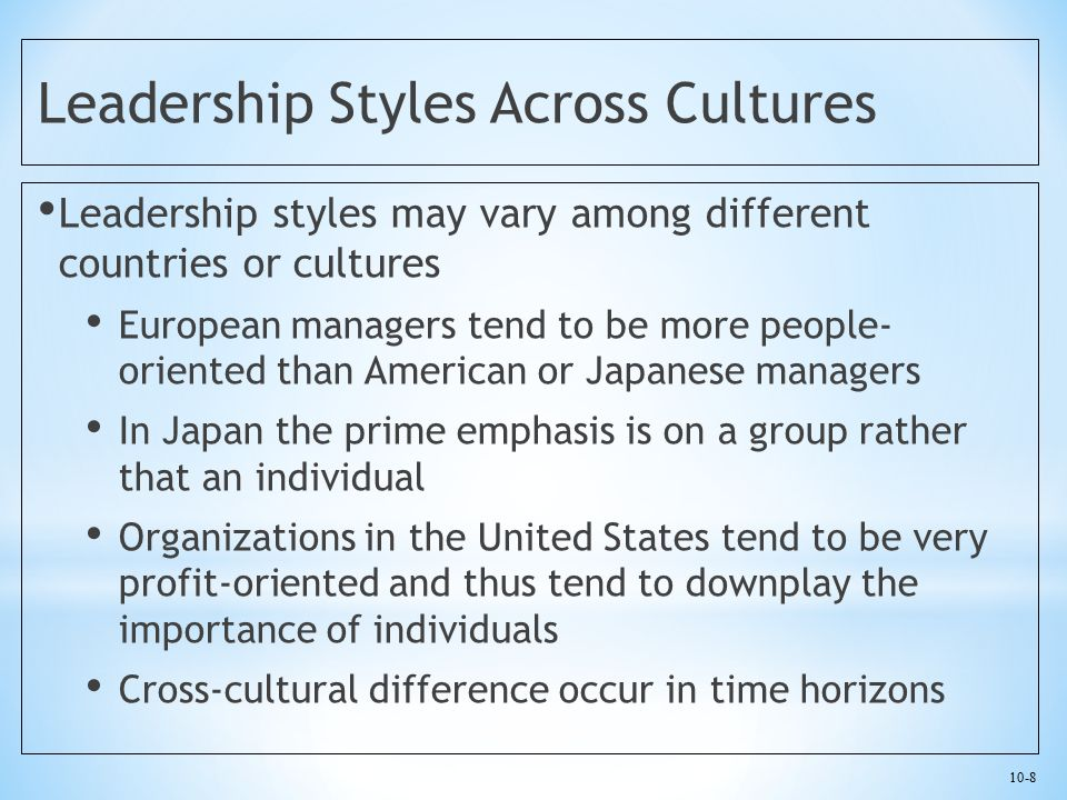 10-8 Leadership Styles Across Cultures Leadership styles may vary among different countries or cultures European managers tend to be more people- orie