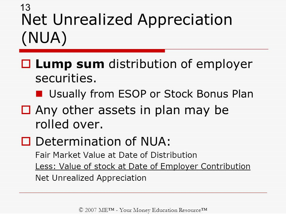 13 © 2007 ME™ - Your Money Education Resource™ Net Unrealized Appreciation (NUA)  Lump sum distribution of employer securities.