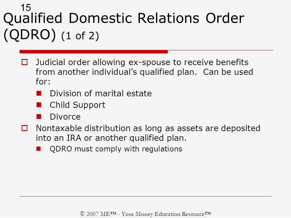 15 © 2007 ME™ - Your Money Education Resource™ Qualified Domestic Relations Order (QDRO) (1 of 2)  Judicial order allowing ex-spouse to receive benefits from another individual's qualified plan.