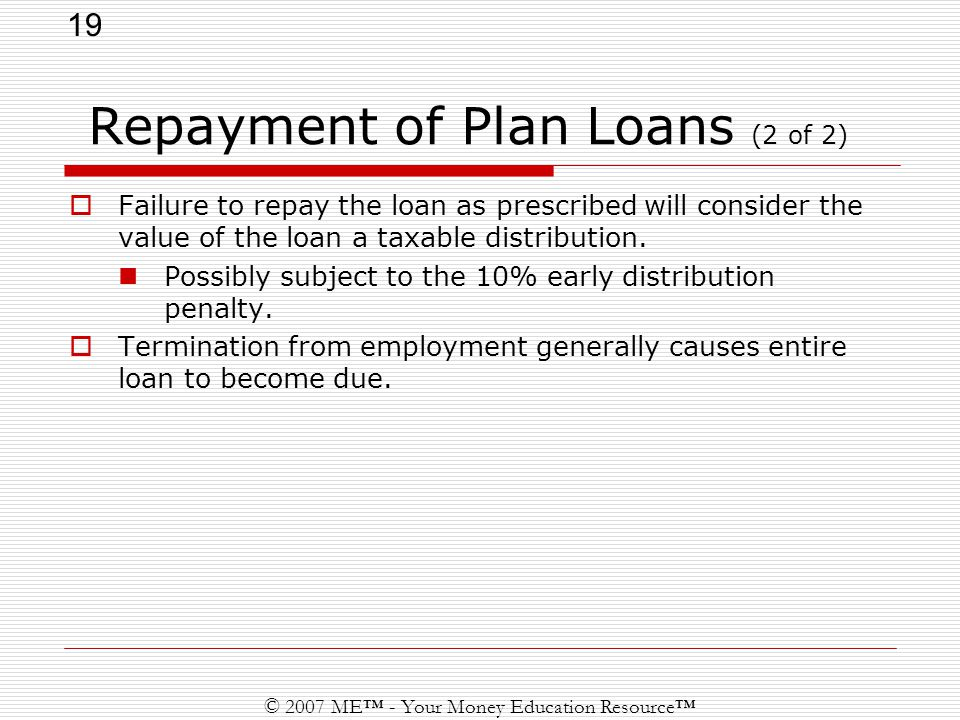 19 © 2007 ME™ - Your Money Education Resource™ Repayment of Plan Loans (2 of 2)  Failure to repay the loan as prescribed will consider the value of the loan a taxable distribution.