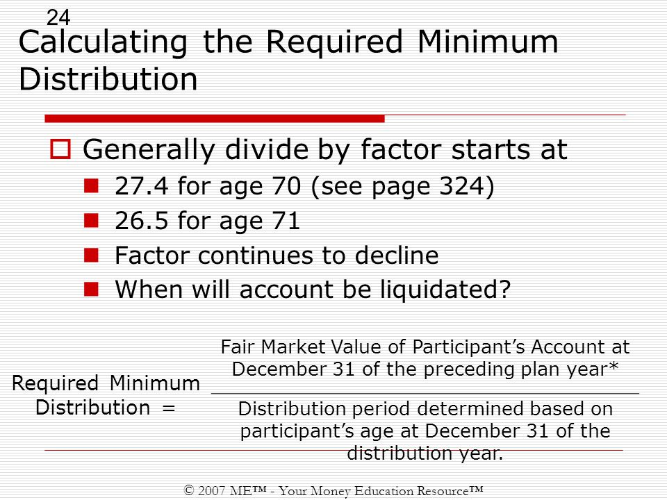 24 © 2007 ME™ - Your Money Education Resource™ Calculating the Required Minimum Distribution Required Minimum Distribution = Fair Market Value of Participant's Account at December 31 of the preceding plan year* Distribution period determined based on participant's age at December 31 of the distribution year.