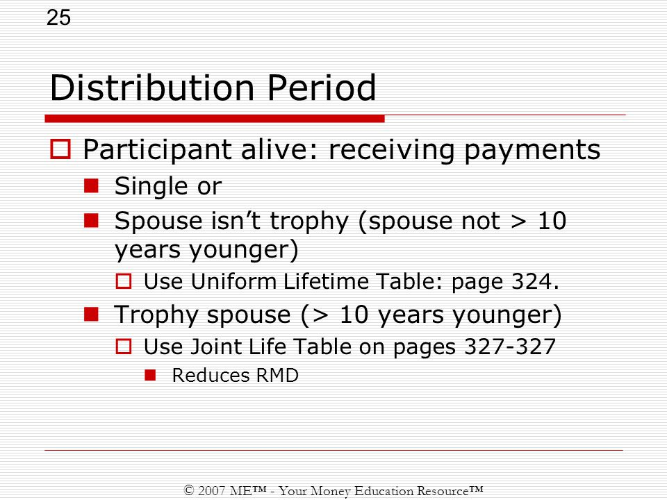 25 © 2007 ME™ - Your Money Education Resource™ Distribution Period  Participant alive: receiving payments Single or Spouse isn't trophy (spouse not > 10 years younger)  Use Uniform Lifetime Table: page 324.