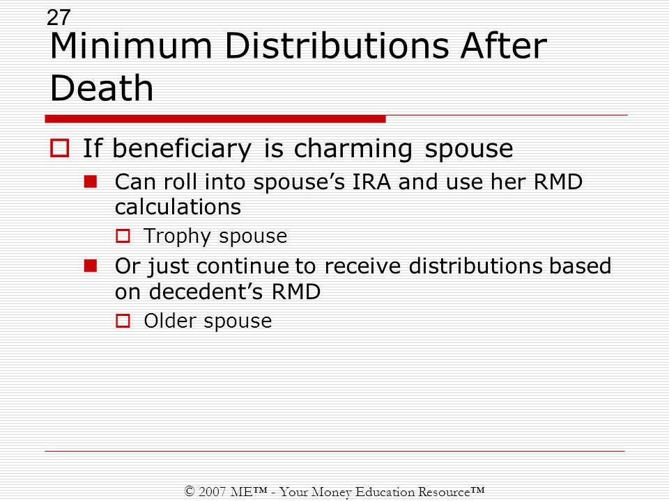 27 © 2007 ME™ - Your Money Education Resource™ Minimum Distributions After Death  If beneficiary is charming spouse Can roll into spouse's IRA and use her RMD calculations  Trophy spouse Or just continue to receive distributions based on decedent's RMD  Older spouse
