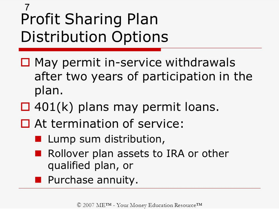 7 © 2007 ME™ - Your Money Education Resource™ Profit Sharing Plan Distribution Options  May permit in-service withdrawals after two years of participation in the plan.