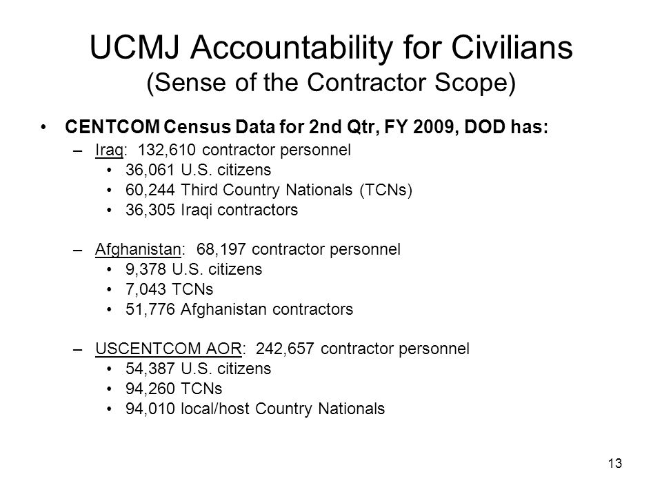 13 UCMJ Accountability for Civilians (Sense of the Contractor Scope) CENTCOM Census Data for 2nd Qtr, FY 2009, DOD has: –Iraq: 132,610 contractor pers