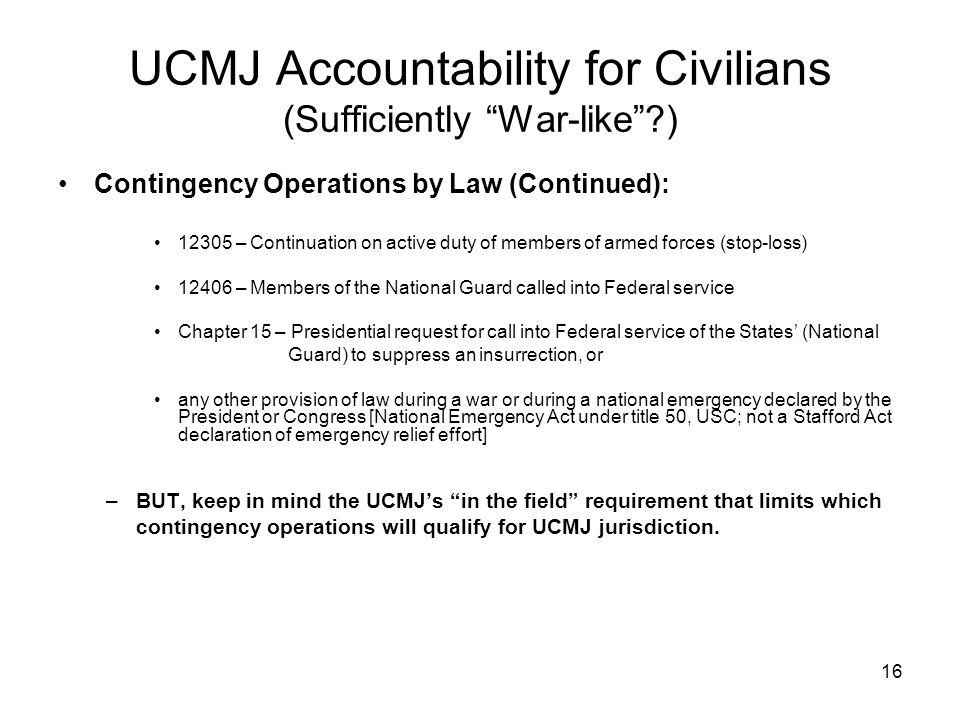 "16 UCMJ Accountability for Civilians (Sufficiently ""War-like""?) Contingency Operations by Law (Continued): 12305 – Continuation on active duty of memb"