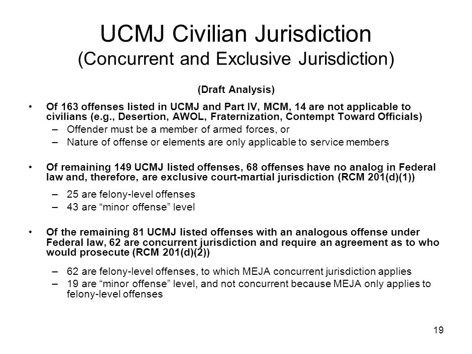 19 UCMJ Civilian Jurisdiction (Concurrent and Exclusive Jurisdiction) (Draft Analysis) Of 163 offenses listed in UCMJ and Part IV, MCM, 14 are not app