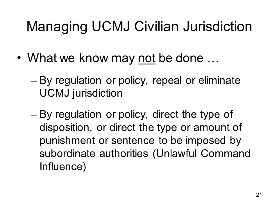 21 Managing UCMJ Civilian Jurisdiction What we know may not be done … –By regulation or policy, repeal or eliminate UCMJ jurisdiction –By regulation o