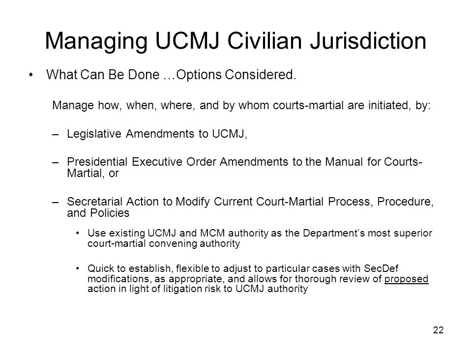 22 What Can Be Done …Options Considered. Manage how, when, where, and by whom courts-martial are initiated, by: –Legislative Amendments to UCMJ, –Pres