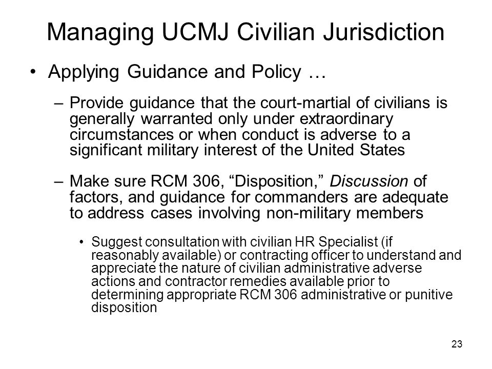 23 Managing UCMJ Civilian Jurisdiction Applying Guidance and Policy … –Provide guidance that the court-martial of civilians is generally warranted onl