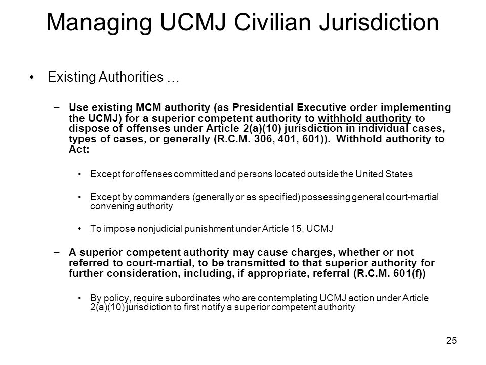 25 Managing UCMJ Civilian Jurisdiction Existing Authorities … –Use existing MCM authority (as Presidential Executive order implementing the UCMJ) for