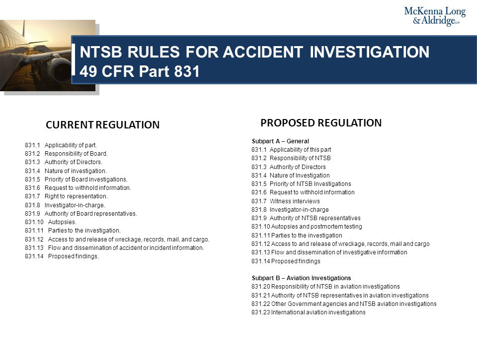 PROPOSED REGULATIONS Subpart C – Highway Investigations 831.30 Responsibility of NTSB in highway investigations 831.31 Authority of NTSB n highway investigations Subpart D – Railroad, Pipeline and Hazardous Materials Investigations 831.40 Responsibility of NTSB in railroad, pipeline and hazardous materials investigations 831.41 Authority of NTSB in railroad, pipeline and hazardous materials investigations Subpart E – Marine Investigations 831.50 – Responsibility of NTSB in marine investigations 831.51 – Responsibility of NTSB in marine investigations Appendix to Part 831 – Statement of Party Representatives to NTSB Investigation Subpart A – General § 831.1 Applicability of this part.