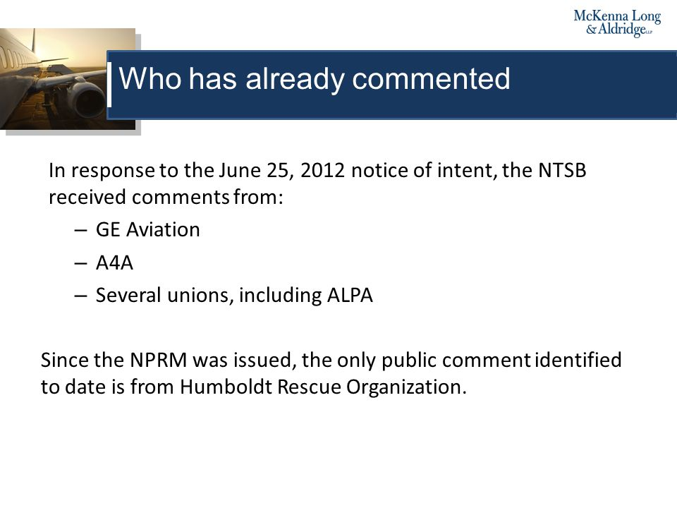 In response to the June 25, 2012 notice of intent, the NTSB received comments from: – GE Aviation – A4A – Several unions, including ALPA Since the NPRM was issued, the only public comment identified to date is from Humboldt Rescue Organization.