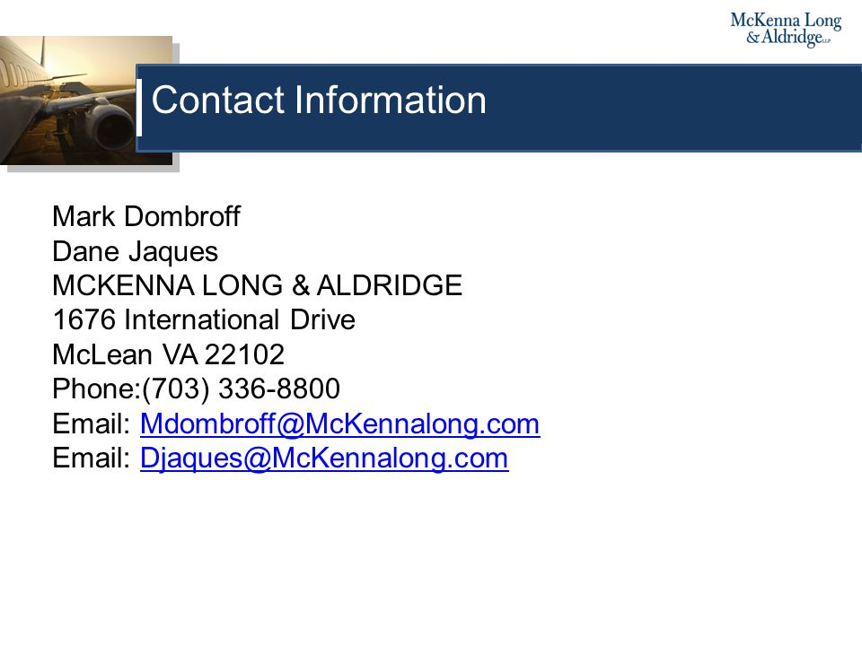 Mark Dombroff Dane Jaques MCKENNA LONG & ALDRIDGE 1676 International Drive McLean VA 22102 Phone:(703) 336-8800 Email: Mdombroff@McKennalong.comMdombroff@McKennalong.com Email: Djaques@McKennalong.comDjaques@McKennalong.com Contact Information