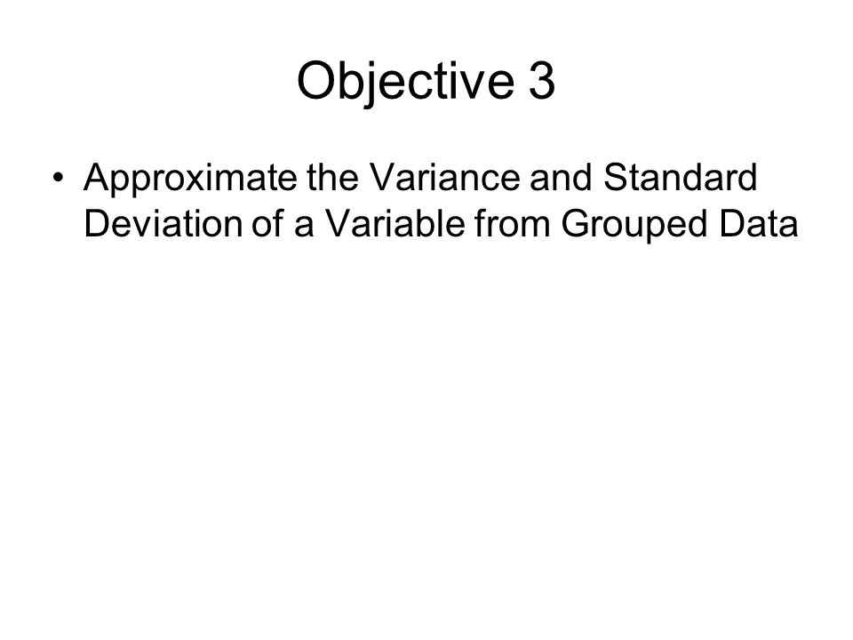 Objective 3 Approximate the Variance and Standard Deviation of a Variable from Grouped Data