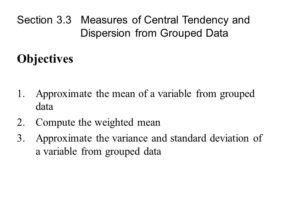 Section 3.3 Measures of Central Tendency and Dispersion from Grouped Data Objectives 1.Approximate the mean of a variable from grouped data 2.Compute the weighted mean 3.Approximate the variance and standard deviation of a variable from grouped data