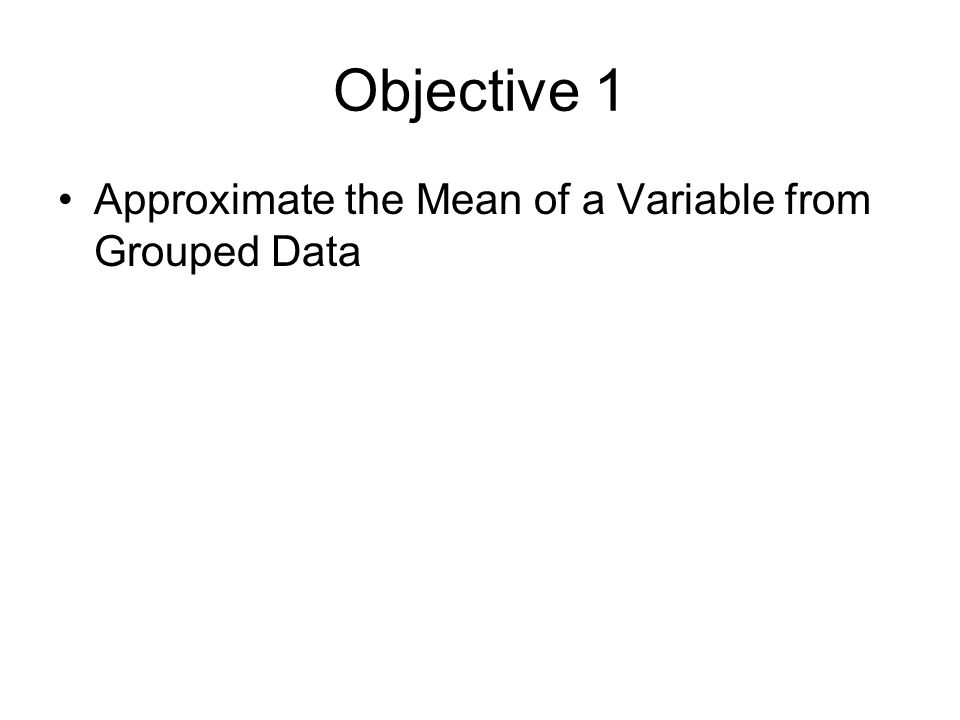 Objective 1 Approximate the Mean of a Variable from Grouped Data