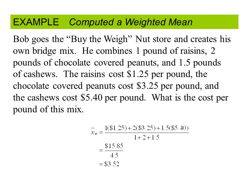EXAMPLE Computed a Weighted Mean Bob goes the Buy the Weigh Nut store and creates his own bridge mix.