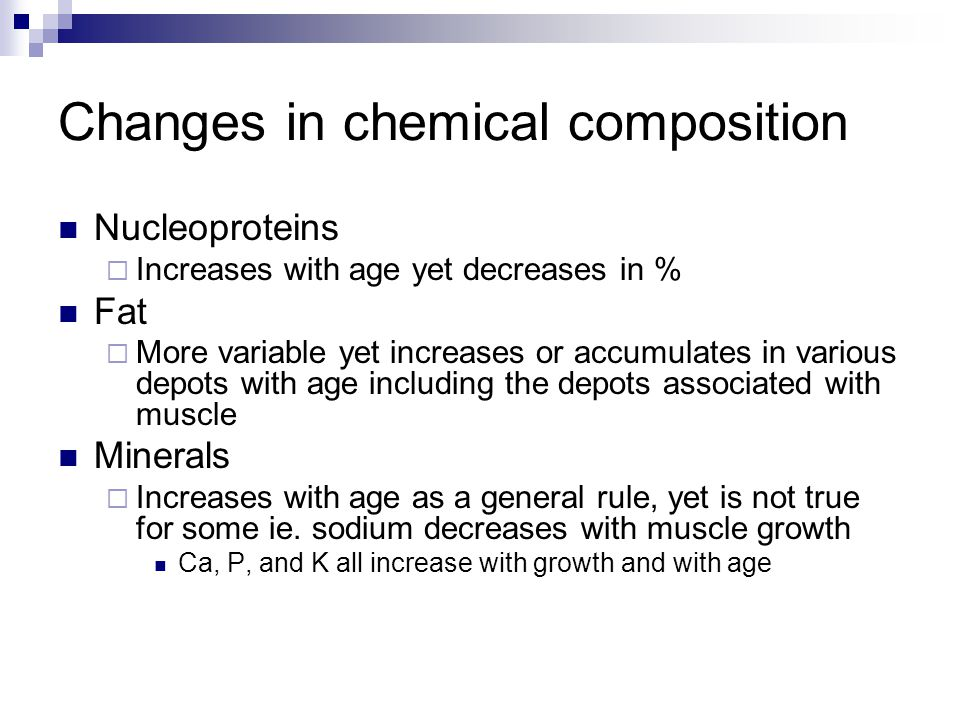 Changes in chemical composition Nucleoproteins  Increases with age yet decreases in % Fat  More variable yet increases or accumulates in various depots with age including the depots associated with muscle Minerals  Increases with age as a general rule, yet is not true for some ie.