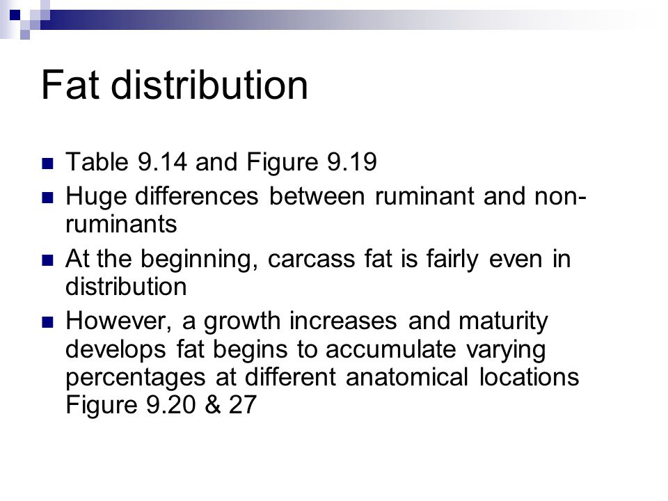 Fat distribution Table 9.14 and Figure 9.19 Huge differences between ruminant and non- ruminants At the beginning, carcass fat is fairly even in distribution However, a growth increases and maturity develops fat begins to accumulate varying percentages at different anatomical locations Figure 9.20 & 27