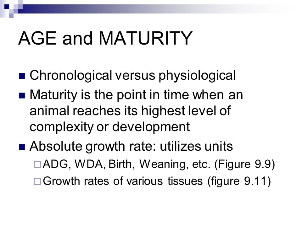 AGE and MATURITY Chronological versus physiological Maturity is the point in time when an animal reaches its highest level of complexity or development Absolute growth rate: utilizes units  ADG, WDA, Birth, Weaning, etc.