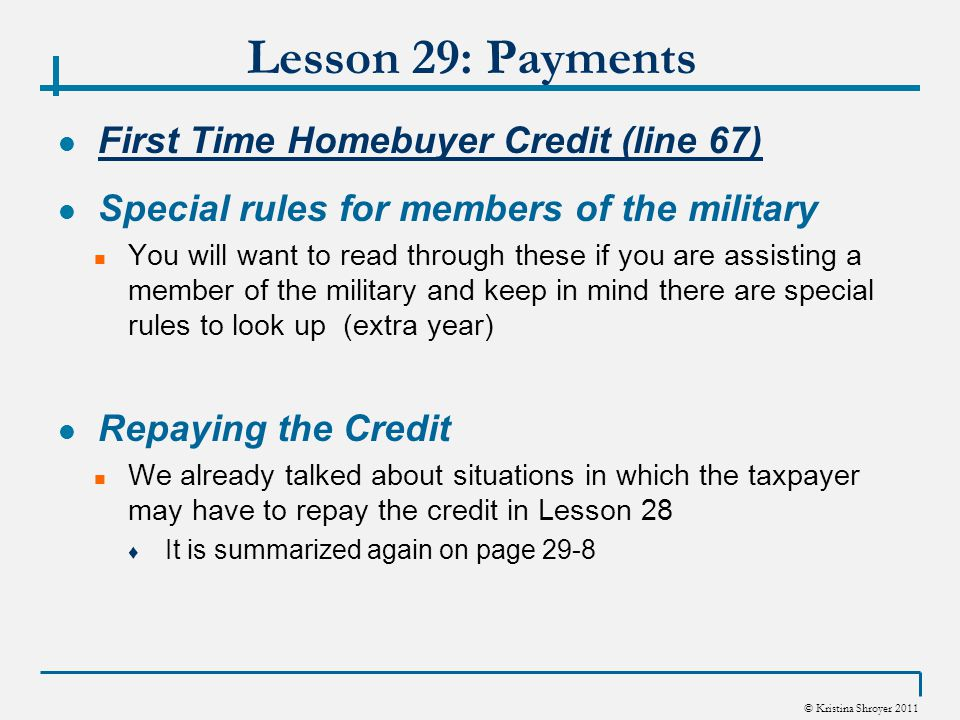© Kristina Shroyer 2011 Lesson 29: Payments First Time Homebuyer Credit (line 67) Special rules for members of the military You will want to read through these if you are assisting a member of the military and keep in mind there are special rules to look up (extra year) Repaying the Credit We already talked about situations in which the taxpayer may have to repay the credit in Lesson 28 ♦ It is summarized again on page 29-8