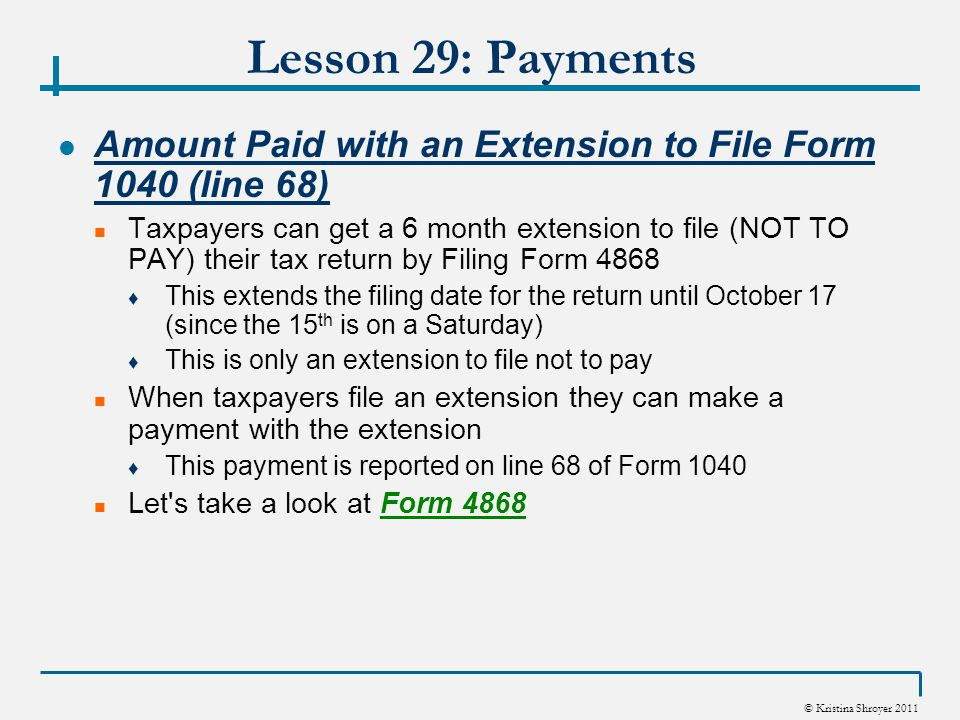 © Kristina Shroyer 2011 Lesson 29: Payments Amount Paid with an Extension to File Form 1040 (line 68) Taxpayers can get a 6 month extension to file (NOT TO PAY) their tax return by Filing Form 4868 ♦ This extends the filing date for the return until October 17 (since the 15 th is on a Saturday) ♦ This is only an extension to file not to pay When taxpayers file an extension they can make a payment with the extension ♦ This payment is reported on line 68 of Form 1040 Let s take a look at Form 4868