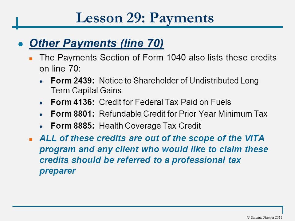 © Kristina Shroyer 2011 Lesson 29: Payments Other Payments (line 70) The Payments Section of Form 1040 also lists these credits on line 70: ♦ Form 2439: Notice to Shareholder of Undistributed Long Term Capital Gains ♦ Form 4136: Credit for Federal Tax Paid on Fuels ♦ Form 8801: Refundable Credit for Prior Year Minimum Tax ♦ Form 8885: Health Coverage Tax Credit ALL of these credits are out of the scope of the VITA program and any client who would like to claim these credits should be referred to a professional tax preparer