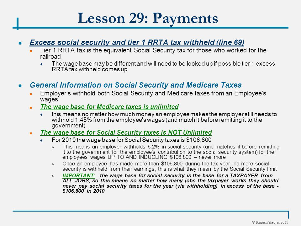 © Kristina Shroyer 2011 Lesson 29: Payments Excess social security and tier 1 RRTA tax withheld (line 69) Tier 1 RRTA tax is the equivalent Social Security tax for those who worked for the railroad ♦ The wage base may be different and will need to be looked up if possible tier 1 excess RRTA tax withheld comes up General Information on Social Security and Medicare Taxes Employer s withhold both Social Security and Medicare taxes from an Employee s wages The wage base for Medicare taxes is unlimited ♦ this means no matter how much money an employee makes the employer still needs to withhold 1.45% from the employee s wages (and match it before remitting it to the government) The wage base for Social Security taxes is NOT Unlimited ♦ For 2010 the wage base for Social Security taxes is $106,800  This means an employer withholds 6.2% in social security (and matches it before remitting it to the government for the employee s contribution to the social security system) for the employees wages UP TO AND INDUCLING $106,800 – never more  Once an employee has made more than $106,800 during the tax year, no more social security is withheld from their earnings, this is what they mean by the Social Security limit  IMPORTANT: the wage base for social security is the base for a TAXPAYER from ALL JOBS, so this means no matter how many jobs the taxpayer works they should never pay social security taxes for the year (via withholding) in excess of the base - $106,800 in 2010