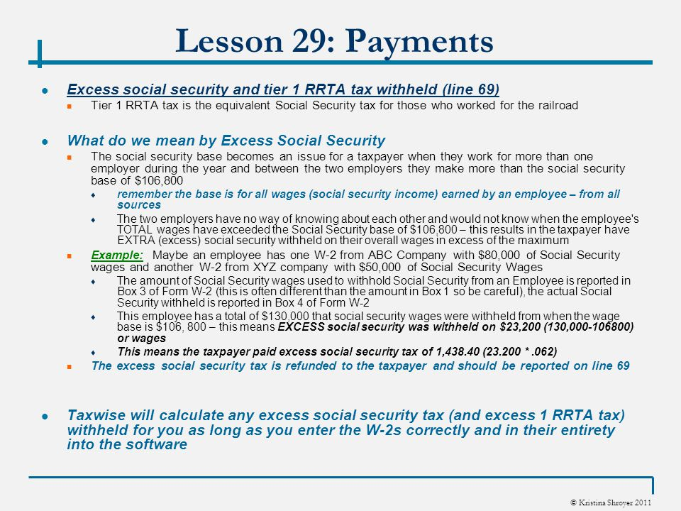 © Kristina Shroyer 2011 Lesson 29: Payments Excess social security and tier 1 RRTA tax withheld (line 69) Tier 1 RRTA tax is the equivalent Social Security tax for those who worked for the railroad What do we mean by Excess Social Security The social security base becomes an issue for a taxpayer when they work for more than one employer during the year and between the two employers they make more than the social security base of $106,800 ♦ remember the base is for all wages (social security income) earned by an employee – from all sources ♦ The two employers have no way of knowing about each other and would not know when the employee s TOTAL wages have exceeded the Social Security base of $106,800 – this results in the taxpayer have EXTRA (excess) social security withheld on their overall wages in excess of the maximum Example: Maybe an employee has one W-2 from ABC Company with $80,000 of Social Security wages and another W-2 from XYZ company with $50,000 of Social Security Wages ♦ The amount of Social Security wages used to withhold Social Security from an Employee is reported in Box 3 of Form W-2 (this is often different than the amount in Box 1 so be careful), the actual Social Security withheld is reported in Box 4 of Form W-2 ♦ This employee has a total of $130,000 that social security wages were withheld from when the wage base is $106, 800 – this means EXCESS social security was withheld on $23,200 (130,000-106800) or wages ♦ This means the taxpayer paid excess social security tax of 1,438.40 (23.200 *.062) The excess social security tax is refunded to the taxpayer and should be reported on line 69 Taxwise will calculate any excess social security tax (and excess 1 RRTA tax) withheld for you as long as you enter the W-2s correctly and in their entirety into the software