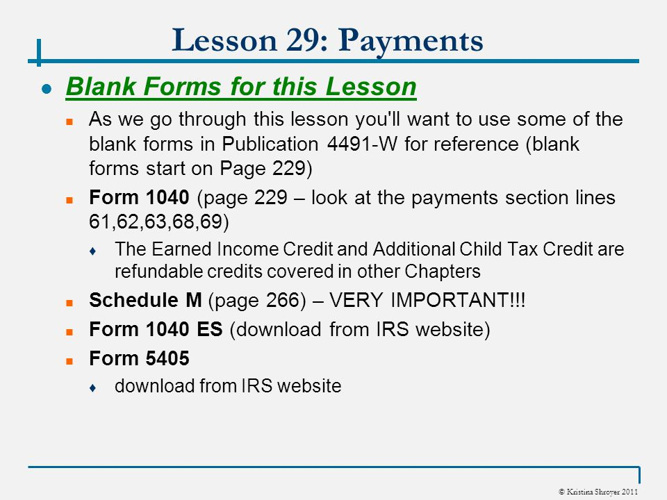 © Kristina Shroyer 2011 Lesson 29: Payments Introduction This Chapter covers certain refundable credits and payments made by the taxpayer ♦ You ll notice all refundable credits go in the Payments Section of Form 1040 What Parts of the Payments Section of the Form 1040 does this lesson cover.